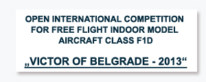 "OPEN INTERNATIONAL COMPETITION FOR FREE FLIGHT INDOOR MODEL AIRCRAFT Class F1D  ""VICTOR OF BELGRADE - 2013"""